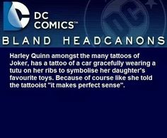 """Headcanon: Harley Quinn amongst the many tattoos of Joker, has a tattoo of a car gracefully wearing a tutu on her ribs to symbolise her daughter's favourite toys. Because like she told the tattooist """"it makes perfect sense"""""""