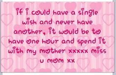 missing my mom. be to have one hour and spend it with my mother xxxxx miss u mom xx Miss My Mom Quotes, Mom I Miss You, I Miss Her, Mom And Dad, Daughter Quotes, Mother Quotes, Mom In Heaven, Remembering Mom, Rip Mom
