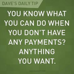 """You know what you can do when you don't have any payments? ANYTHING YOU WANT!"" - Dave Ramsey"