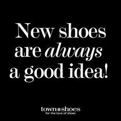 Shoe Quotes: New shoes are ALWAYS a good idea! Wouldn't you agree?