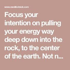 Focus your intention on pulling your energy way deep down into the rock, to the center of the earth. Not necessarily the molten center but the rock. And find the vibration that the earth resonates at, and join it and become one with it. From there you can open the other chakras wide to become a lightning rod or a conduit where you are receiving, where you're drawing people in without having to do much of anything.