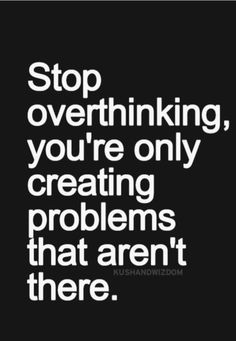 Stop overthinking!Happy Monday.