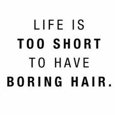 I love this because it is a very true statement, boring hair sucks! Live it up!