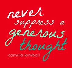 Never suppress a generous thought.