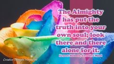 """""""The Almighty has put the truth into your own soul; look there and there alone for it."""" ~Ernest Holmes"""