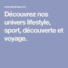 Découvrez nos univers lifestyle, sport, découverte et voyage.