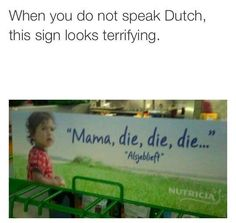 """Mom that one that one that one! <<I am Dutch, but I read 'die' first instead of the translation wich is 'that one'"""