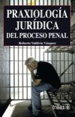 LIBROS TRILLAS: PRAXIOLOGIA JURIDICA DEL PROCESO PENAL