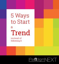 ParadigmNEXT: 5 Ways to Start a Trend Instead of Following It
