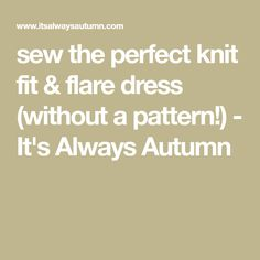sew the perfect knit fit & flare dress (without a pattern!) - It's Always Autumn