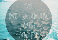 Start living for something worth dying for... beautiful