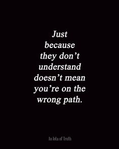 Just because they don't understand doesn't mean you're on the wrong path.