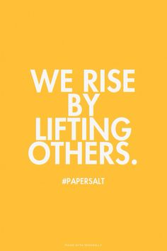 We rise by lifting others. #papersalt #quoteoftheday
