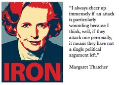 I always cheer up immediately if an attack is particularly wounding because I think, well, if they attack one personally, it means they have not a single political argument left. ~ Margaret Thatcher