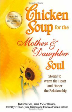 Chicken Soup for the Mother & Daughter Soul: Stories to Warm the Heart and Honor the Relationship (Chicken Soup for the Soul) by Jack Canfield,http://www.amazon.com/dp/1623611091/ref=cm_sw_r_pi_dp_aZpftb1E0H36ZXA2