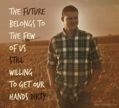 The future belongs to the few of us still willing to get our hands dirty - Copyright Erin Ehnle 2014 Summer Beach Quotes, Country Quotes, Country Life, Country Boys, Country Strong, Ffa, The Life, Way Of Life, Thats The Way