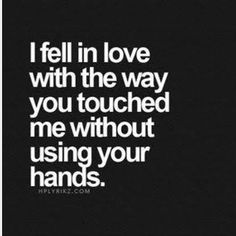 I fell in love with the way you touched me without using your hands.