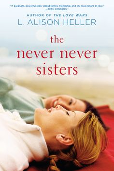 THE NEVER NEVER SISTERS by L. Alison Heller -- An absorbing, highly entertaining novel about family secrets, introducing you to the strong-willed and big-hearted Reinhardt women, as they reunite one summer in New York.