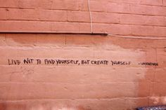 Live not to find yourself, but create yourself.