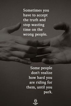 Sometimes You Have To Accept The Truth And Stop Wasting Time On The Wrong People