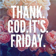 Thanks g God, Its friday.