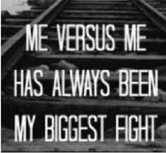 You are often your own worst enemy instead of your own best friend. ('Me V me has always been my biggest fight')