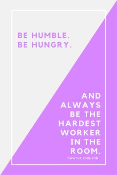 Be Humble. Be hungry. And Always be the hardest worker in the room. Dwayne 'The Rock' Johnson quote. From a blog post about starting a creative business - Anniebobs Boutique
