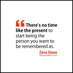 """""""There's no time like the present to start being the person you want to be remembered as."""" - Zero Dean"""