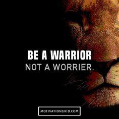 Be a warrior, not a worrier.