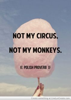 Not my circus, not my monkeys Not my problem
