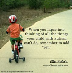 """When you lapse into thinking of all the things your child with autism can't do, remember to add """"yet."""""""