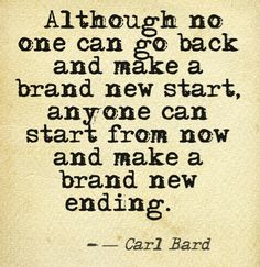 """""""Although no one can go back and make a brand new start, anyone can start from now and make a brand new ending."""" -Carl Bard"""