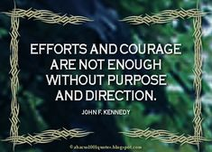 """""""Efforts and courage are not enough without purpose and direction."""" ~ John F. Kennedy"""