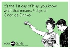 It's the 1st day of May...you know what that means...4 days till Cinco de Drinko!