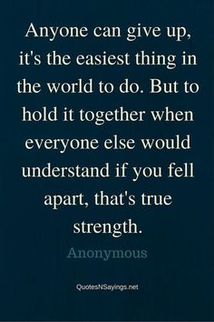 Anyone can give up, it's the easiest thing in the world to do. But to hold it together when everyone else would understand if you fell apart, that's true strength - Anonymous quote about strength: http://quotesnsayings.net/quotes/quotes-about-strength/anonymous-quote-anyone-can-give-up/