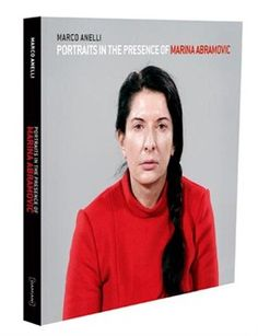 Portraits in the Presence of Marina Abramovic Marco Anelli - 978 88 6208 249 5