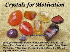 """Crystal Guidance: Crystal Tips and Prescriptions - Motivation. Top Recommended Crystals: Citrine, Carnelian, Ruby, or Red Tiger's Eye. Additional Crystal Recommendations: Apatite, Calcite, or Topaz. Affirmation: """"I feel alive, energized, and motivated to take on any task in front of me.""""  Motivation is associated with the Solar Plexus chakra."""