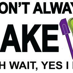 I Don't Always Bake ...Oh Wait, Yes I Do
