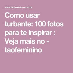 Como usar turbante: 100 fotos para te inspirar : Veja mais no - taofeminino