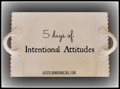 Intentional Attitudes...A series from Gospel Homemaking