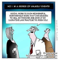Social work is such meaningful, worthwhile work that I've decided to sell my Porsche and give up my lucrative law practise to join you!