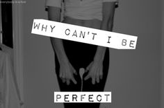 you don'T have to be perfect..that's the problem..