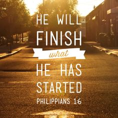 He will finish what He has started. Philippians 1:6