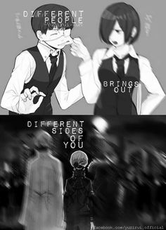 Different people bring out different sides of you. // Tokyo Ghoul
