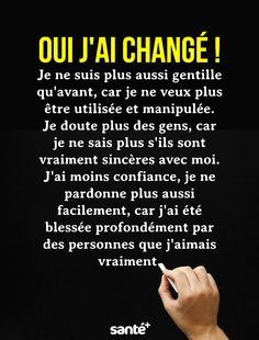 Yes I have changed! I'm not as nice as before because I do not want to be used and manipulated anymore. I doubt more people because I do not know anymore they are really sincere with me. I have less confidence, I do not forgive more . Top Quotes, Words Quotes, Best Quotes, Citations Top, Selfie Captions, Yes I Have, French Quotes, This Is Us Quotes, Meaning Of Life