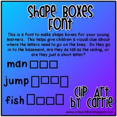 Shape Boxes Font by Clip Art by Carrie:  This is a font to make shape boxes for your young learners. This helps give children a visual clue about where the letters need to go on the lines. Do they go in to the basement, are they as tall as the ceiling, or are they just a short letter?