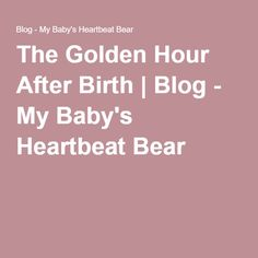 The Golden Hour After Birth | Blog - My Baby's Heartbeat Bear