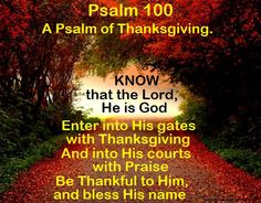 Good Morning from Trinity, TX  Today is Friday November 6, 2015   Day 310 on the 2015 Journey   Make It A Great Day, Everyday!  Know that the Lord, He is God;   Enter into His gates with Thanksgiving   Today's Scriptures: Psalm 100 https://www.biblegateway.com/passage/?search=Psalm+100&version=NKJV Enter into His gates with thanksgiving, And into His courts with praise. Be thankful to Him, and bless His name.... Inspirational Song https://youtu.be/Vf5ZB2SlljY
