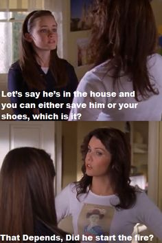 LORELAI: Rory, I said nothing. I didn't mean what you thought I meant about Jess. I'm trying to be supportive about this. RORY: How supportive? LORELAI: Supportive. You know, go team. RORY: Okay. Now, let's say he's in the house and there's a fire, and you can either save him or your shoes - which is it? LORELAI: That depends - did he start the fire?