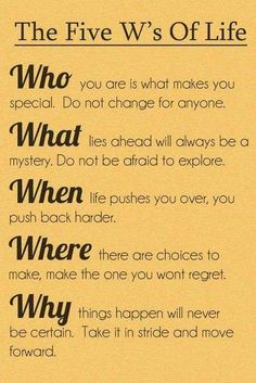 The five W's of life. Who, What, When, Where, Why? WHO you are is what makes you special. Do not change for anyone.